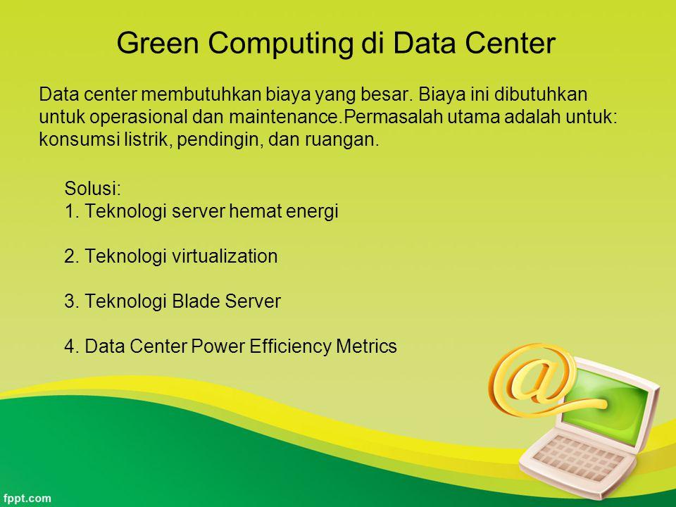 Green Computing di Data Center Data center membutuhkan biaya yang besar. Biaya ini dibutuhkan untuk operasional dan maintenance.Permasalah utama adala