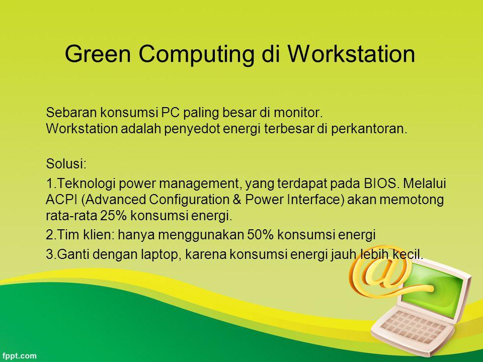 Green Computing di Workstation Sebaran konsumsi PC paling besar di monitor. Workstation adalah penyedot energi terbesar di perkantoran. Solusi: 1.Tekn