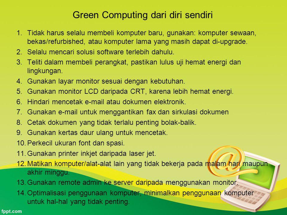 Green Computing dari diri sendiri 1.Tidak harus selalu membeli komputer baru, gunakan: komputer sewaan, bekas/refurbished, atau komputer lama yang mas