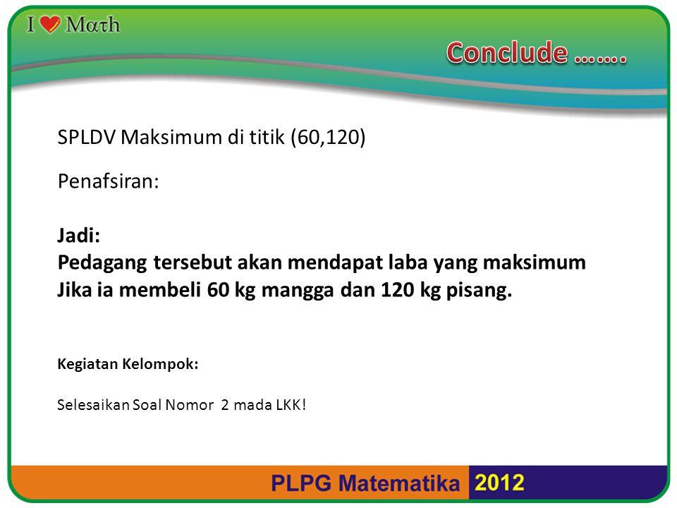 SPLDV Maksimum di titik (60,120) Penafsiran: Jadi: Pedagang tersebut akan mendapat laba yang maksimum Jika ia membeli 60 kg mangga dan 120 kg pisang.