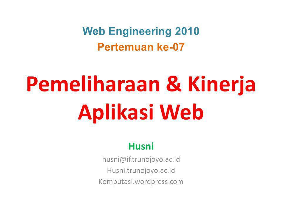 Web Engineering 2010 Pertemuan ke-07 Pemeliharaan & Kinerja Aplikasi Web Husni husni@if.trunojoyo.ac.id Husni.trunojoyo.ac.id Komputasi.wordpress.com