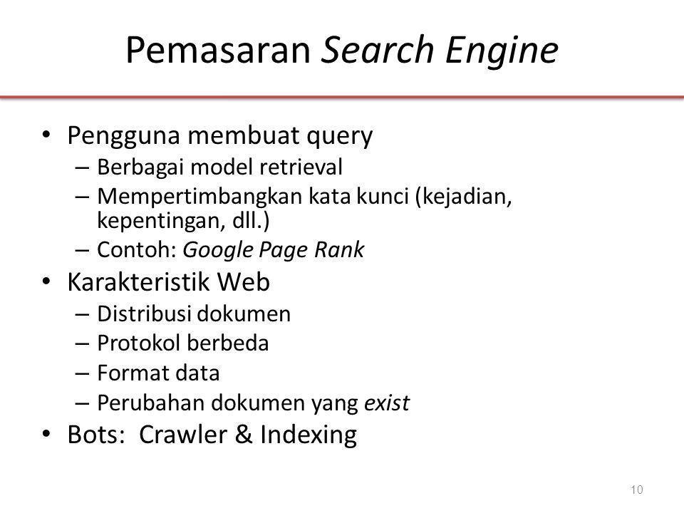 Pemasaran Search Engine • Pengguna membuat query – Berbagai model retrieval – Mempertimbangkan kata kunci (kejadian, kepentingan, dll.) – Contoh: Google Page Rank • Karakteristik Web – Distribusi dokumen – Protokol berbeda – Format data – Perubahan dokumen yang exist • Bots: Crawler & Indexing 10