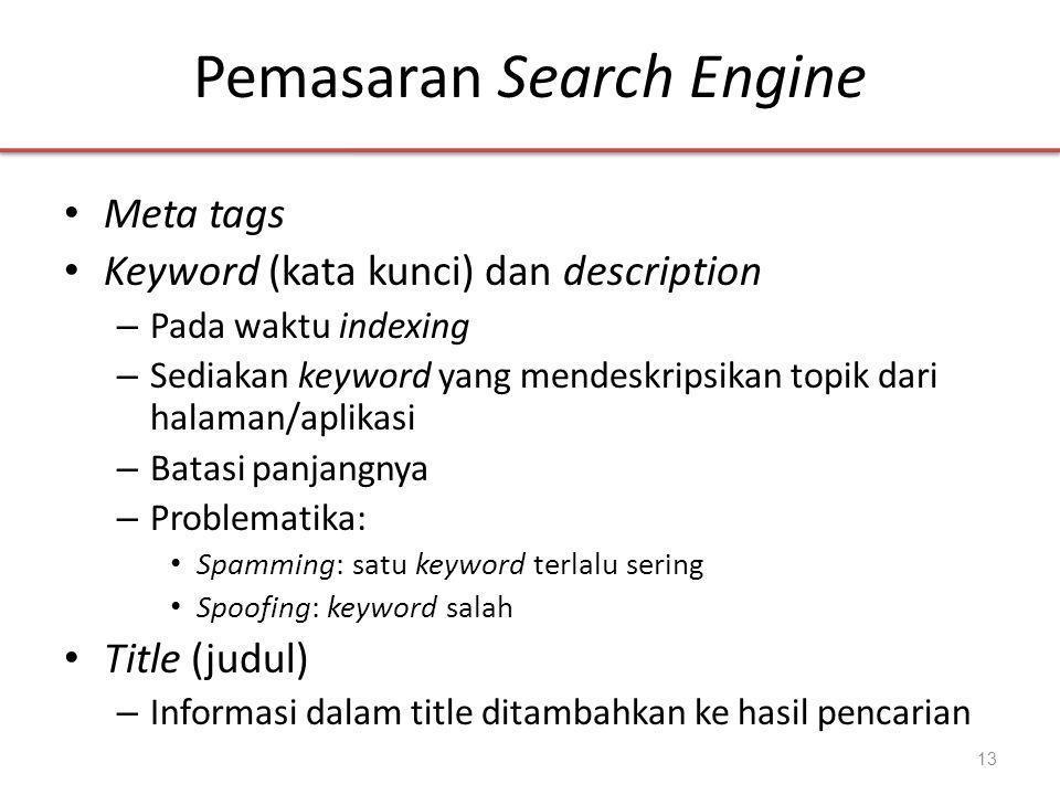 Pemasaran Search Engine • Meta tags • Keyword (kata kunci) dan description – Pada waktu indexing – Sediakan keyword yang mendeskripsikan topik dari halaman/aplikasi – Batasi panjangnya – Problematika: • Spamming: satu keyword terlalu sering • Spoofing: keyword salah • Title (judul) – Informasi dalam title ditambahkan ke hasil pencarian 13
