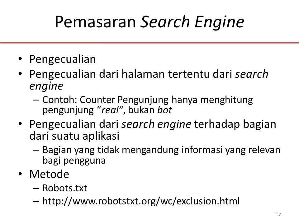 Pemasaran Search Engine • Pengecualian • Pengecualian dari halaman tertentu dari search engine – Contoh: Counter Pengunjung hanya menghitung pengunjung real , bukan bot • Pengecualian dari search engine terhadap bagian dari suatu aplikasi – Bagian yang tidak mengandung informasi yang relevan bagi pengguna • Metode – Robots.txt – http://www.robotstxt.org/wc/exclusion.html 15