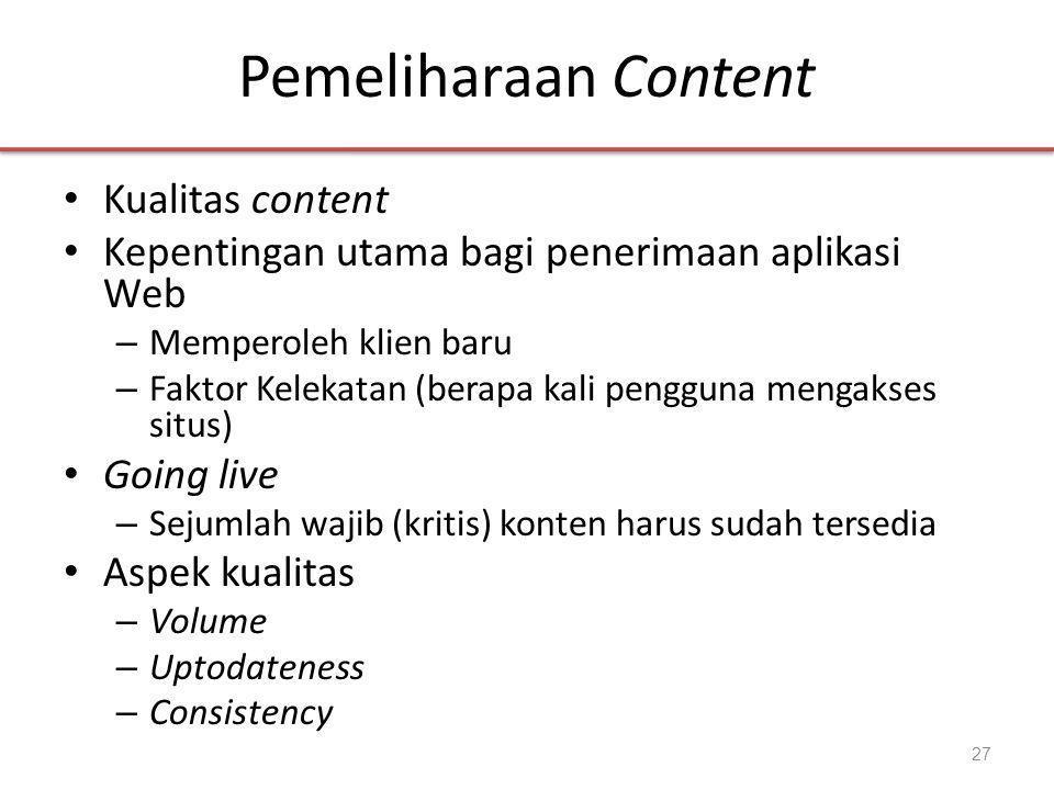 Pemeliharaan Content • Kualitas content • Kepentingan utama bagi penerimaan aplikasi Web – Memperoleh klien baru – Faktor Kelekatan (berapa kali pengguna mengakses situs) • Going live – Sejumlah wajib (kritis) konten harus sudah tersedia • Aspek kualitas – Volume – Uptodateness – Consistency 27