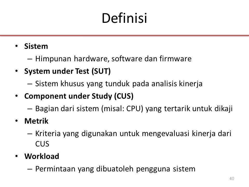 Definisi • Sistem – Himpunan hardware, software dan firmware • System under Test (SUT) – Sistem khusus yang tunduk pada analisis kinerja • Component under Study (CUS) – Bagian dari sistem (misal: CPU) yang tertarik untuk dikaji • Metrik – Kriteria yang digunakan untuk mengevaluasi kinerja dari CUS • Workload – Permintaan yang dibuatoleh pengguna sistem 40