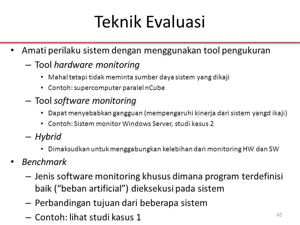 Teknik Evaluasi • Amati perilaku sistem dengan menggunakan tool pengukuran – Tool hardware monitoring • Mahal tetapi tidak meminta sumber daya sistem yang dikaji • Contoh: supercomputer paralel nCube – Tool software monitoring • Dapat menyebabkan gangguan (mempengaruhi kinerja dari sistem yangd ikaji) • Contoh: Sistem monitor Windows Server, studi kasus 2 – Hybrid • Dimaksudkan untuk menggabungkan kelebihan dari monitoring HW dan SW • Benchmark – Jenis software monitoring khusus dimana program terdefinisi baik ( beban artificial ) dieksekusi pada sistem – Perbandingan tujuan dari beberapa sistem – Contoh: lihat studi kasus 1 45