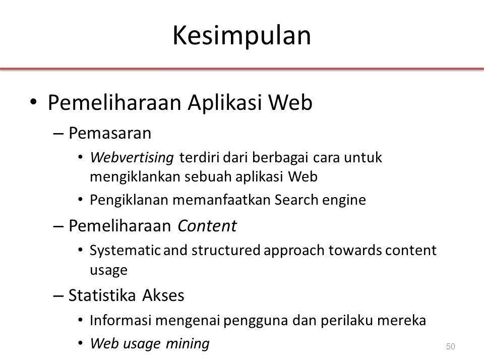 Kesimpulan • Pemeliharaan Aplikasi Web – Pemasaran • Webvertising terdiri dari berbagai cara untuk mengiklankan sebuah aplikasi Web • Pengiklanan memanfaatkan Search engine – Pemeliharaan Content • Systematic and structured approach towards content usage – Statistika Akses • Informasi mengenai pengguna dan perilaku mereka • Web usage mining 50
