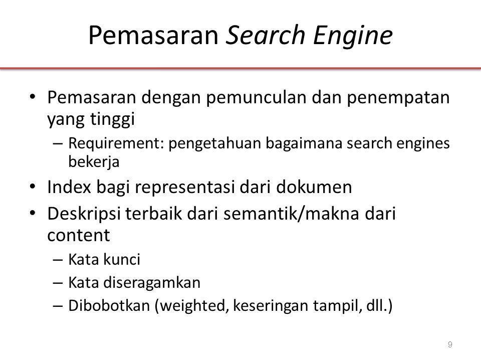 Pemasaran Search Engine • Pemasaran dengan pemunculan dan penempatan yang tinggi – Requirement: pengetahuan bagaimana search engines bekerja • Index bagi representasi dari dokumen • Deskripsi terbaik dari semantik/makna dari content – Kata kunci – Kata diseragamkan – Dibobotkan (weighted, keseringan tampil, dll.) 9