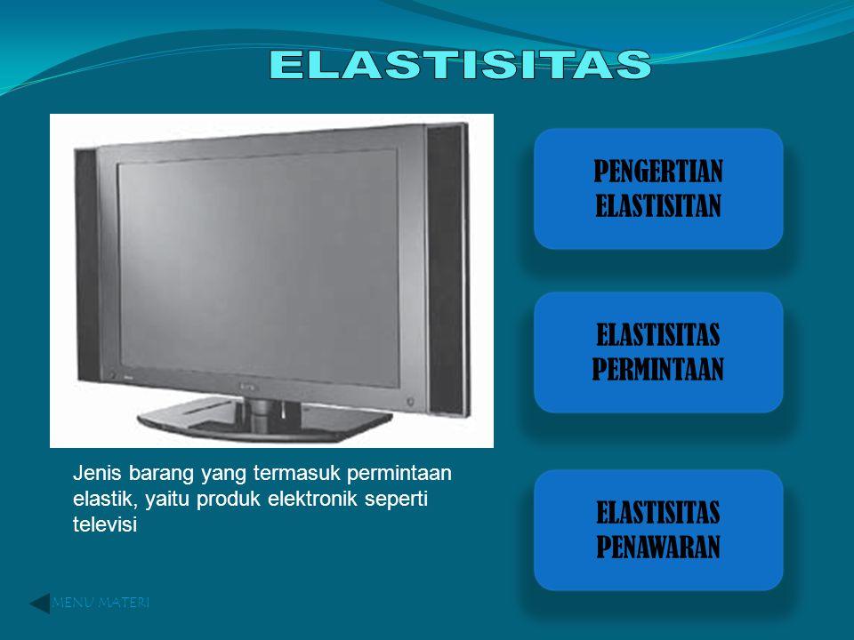 PENGERTIAN ELASTISITAN ELASTISITAS PERMINTAAN ELASTISITAS PENAWARAN MENU MATERI Jenis barang yang termasuk permintaan elastik, yaitu produk elektronik seperti televisi