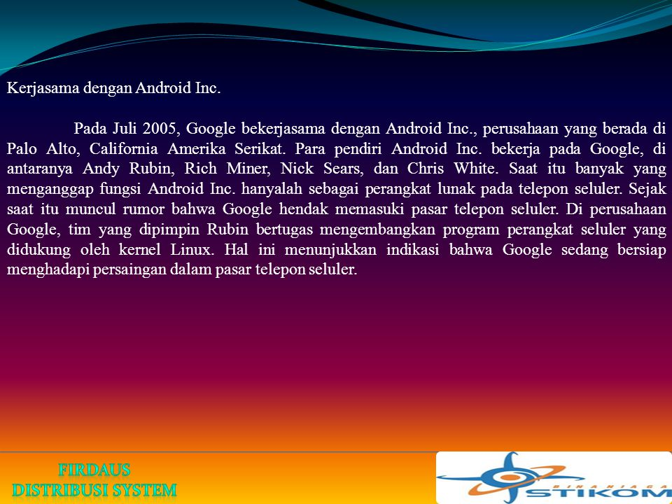 Kerjasama dengan Android Inc. Pada Juli 2005, Google bekerjasama dengan Android Inc., perusahaan yang berada di Palo Alto, California Amerika Serikat.