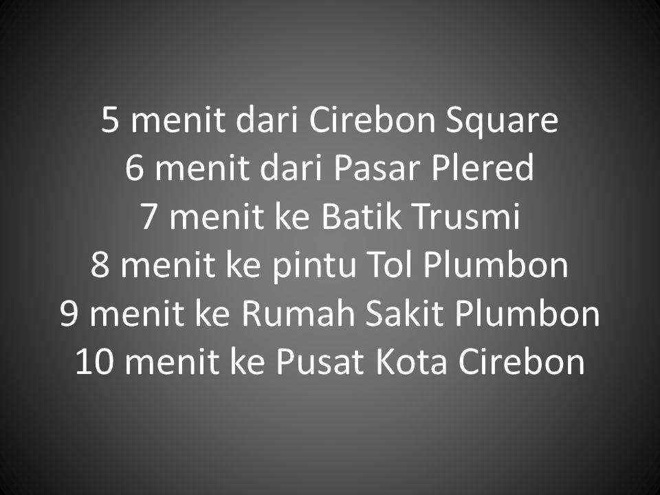 5 menit dari Cirebon Square 6 menit dari Pasar Plered 7 menit ke Batik Trusmi 8 menit ke pintu Tol Plumbon 9 menit ke Rumah Sakit Plumbon 10 menit ke