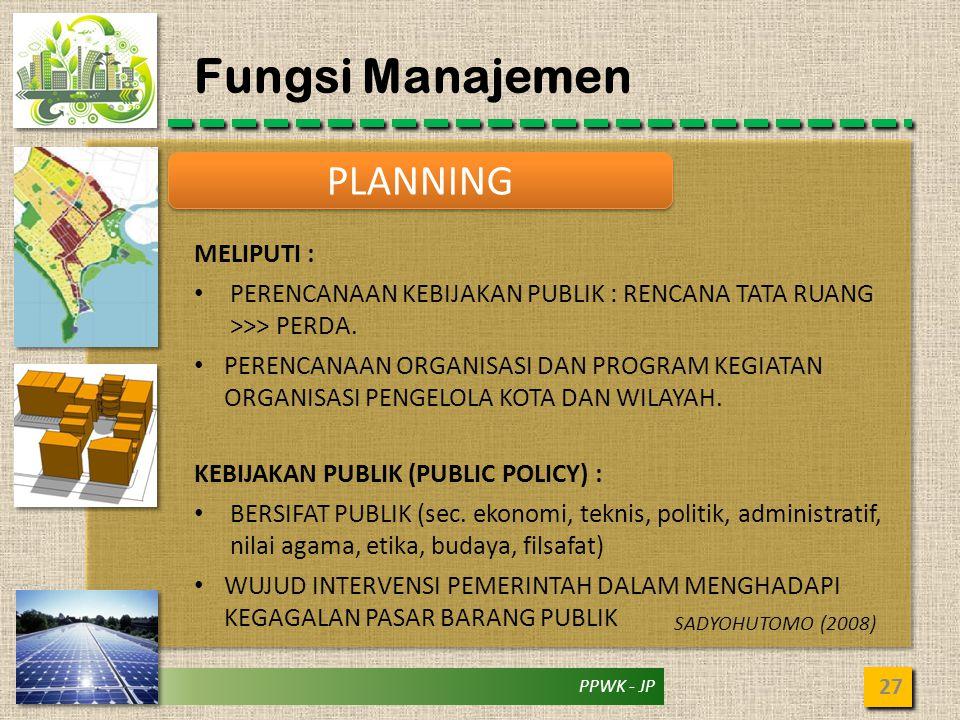 PPWK - JP Fungsi Manajemen 27 PLANNING MELIPUTI : • PERENCANAAN KEBIJAKAN PUBLIK : RENCANA TATA RUANG >>> PERDA. • PERENCANAAN ORGANISASI DAN PROGRAM