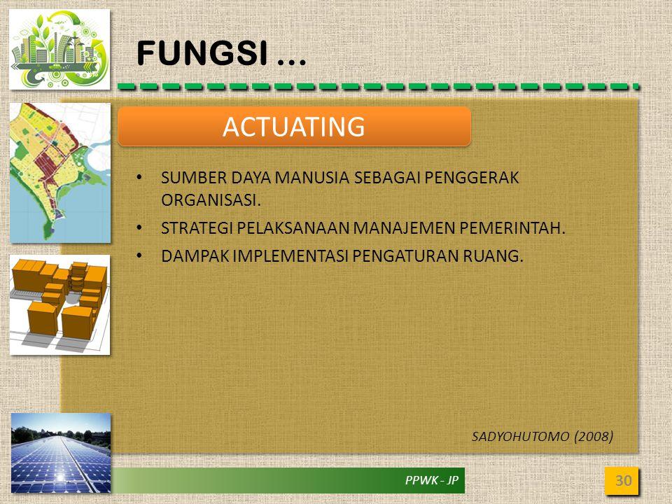 PPWK - JP FUNGSI … 30 ACTUATING • SUMBER DAYA MANUSIA SEBAGAI PENGGERAK ORGANISASI. • STRATEGI PELAKSANAAN MANAJEMEN PEMERINTAH. • DAMPAK IMPLEMENTASI