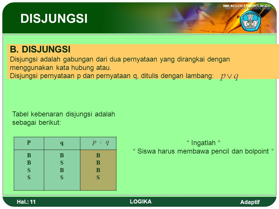 Adaptif SMK NEGERI 2 PROBOLINGGO Hal.: 10 LOGIKA Open sentences containing variables, so can not be determined the truth value yet. Examples : 1. 2. I