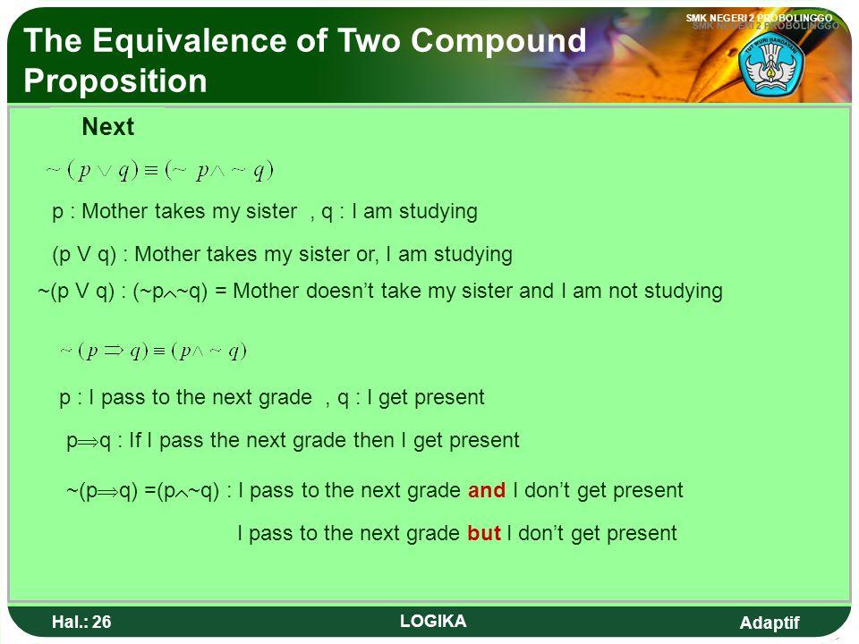 Adaptif SMK NEGERI 2 PROBOLINGGO Hal.: 25 LOGIKA Equivalent The Equivalence of Two Compound Proposition The two compound proposition is called equival