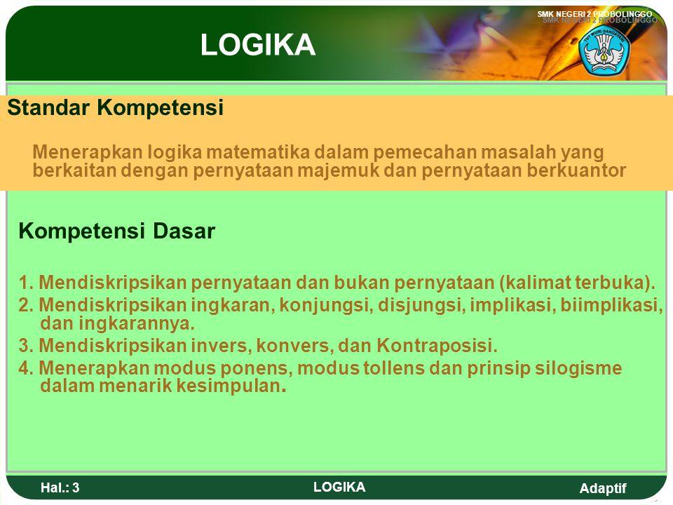 Adaptif SMK NEGERI 2 PROBOLINGGO Hal.: 3 LOGIKA Standar Kompetensi Menerapkan logika matematika dalam pemecahan masalah yang berkaitan dengan pernyataan majemuk dan pernyataan berkuantor Kompetensi Dasar 1.