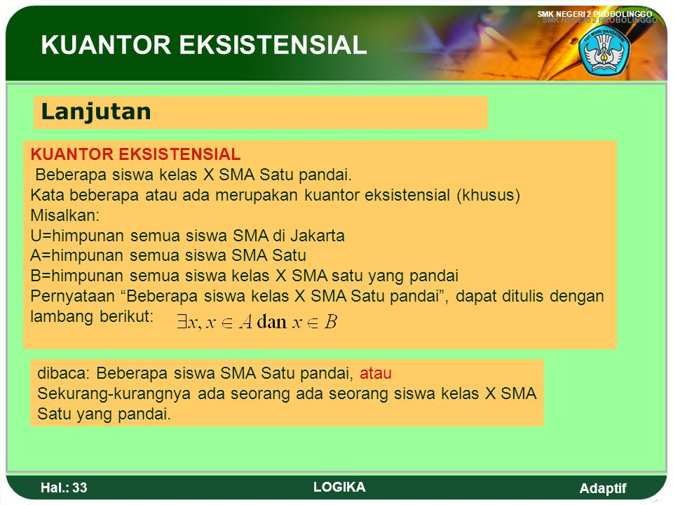 Adaptif SMK NEGERI 2 PROBOLINGGO Hal.: 32 LOGIKA Read as for all x, we have p(x) or Read as, for all x is S member, we have p(x) Universal Quantor All students of grade X of senior high school 1 are clever The words All every are universal equator (general) The symbol of universal equator are : Universal Quantor