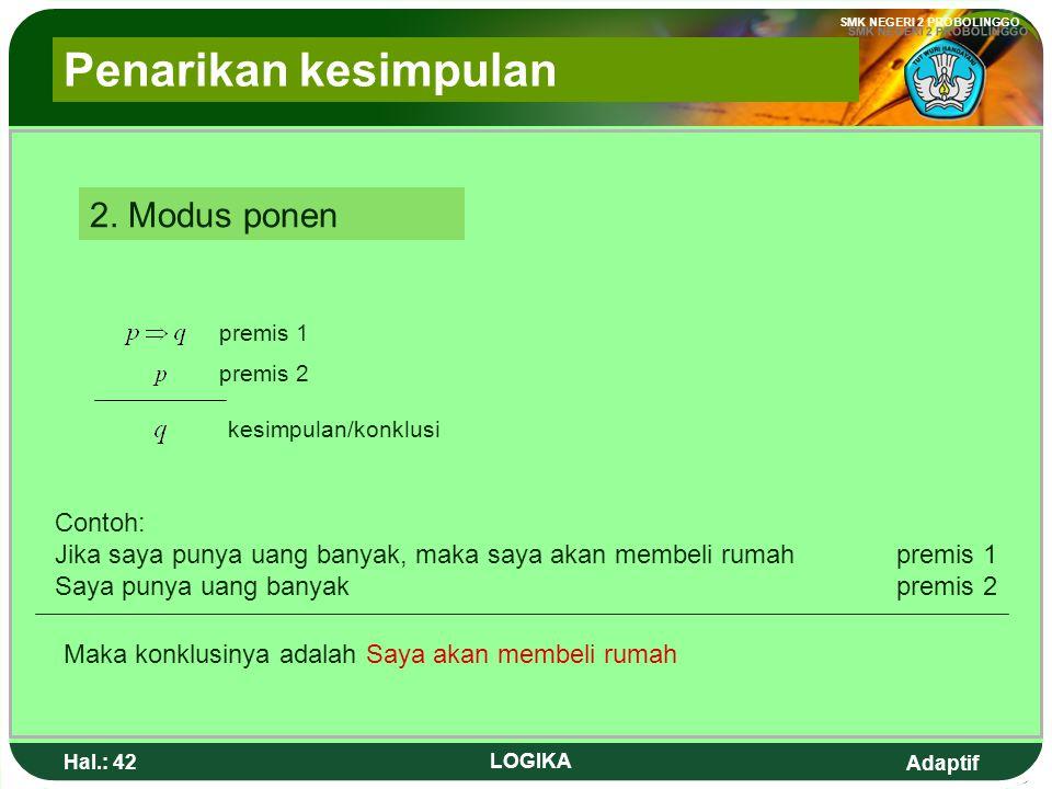 Adaptif SMK NEGERI 2 PROBOLINGGO Hal.: 41 LOGIKA 2. Ponen Modus premise 1 premise 2 conclusion Example: If I have a lot of money, then I will buy a ho