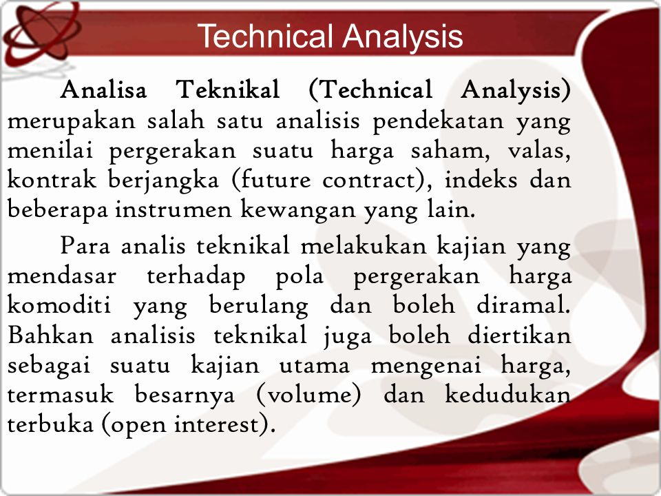 Technical Analysis Analisa Teknikal (Technical Analysis) merupakan salah satu analisis pendekatan yang menilai pergerakan suatu harga saham, valas, kontrak berjangka (future contract), indeks dan beberapa instrumen kewangan yang lain.