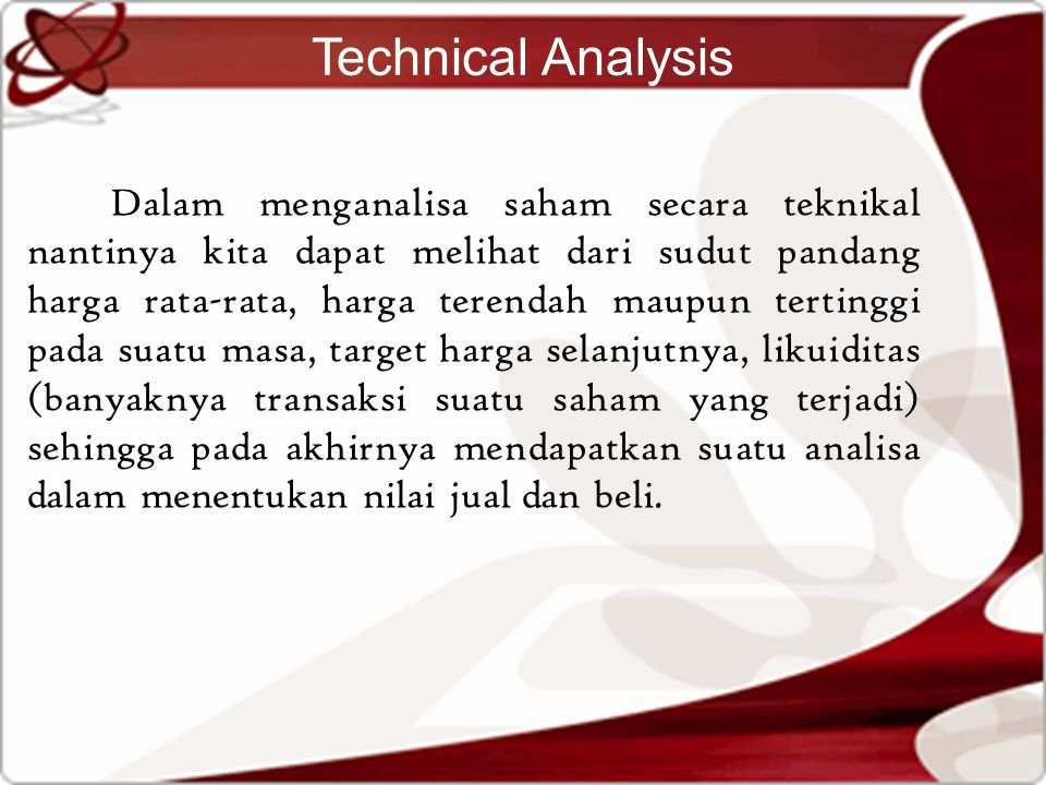 Technical Analysis Dalam menganalisa saham secara teknikal nantinya kita dapat melihat dari sudut pandang harga rata-rata, harga terendah maupun tertinggi pada suatu masa, target harga selanjutnya, likuiditas (banyaknya transaksi suatu saham yang terjadi) sehingga pada akhirnya mendapatkan suatu analisa dalam menentukan nilai jual dan beli.
