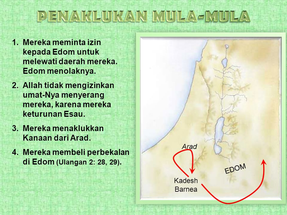 1.Mereka meminta izin kepada Edom untuk melewati daerah mereka. Edom menolaknya. 2.Allah tidak mengizinkan umat-Nya menyerang mereka, karena mereka ke