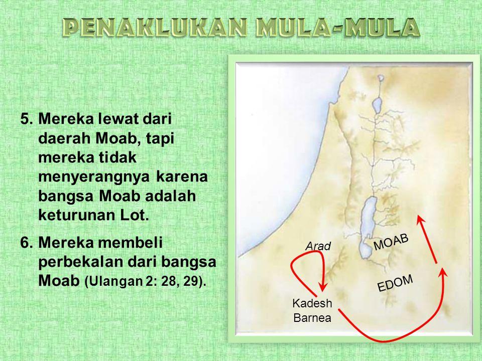 5.Mereka lewat dari daerah Moab, tapi mereka tidak menyerangnya karena bangsa Moab adalah keturunan Lot. 6.Mereka membeli perbekalan dari bangsa Moab