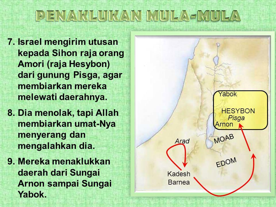 7.Israel mengirim utusan kepada Sihon raja orang Amori (raja Hesybon) dari gunung Pisga, agar membiarkan mereka melewati daerahnya. 8.Dia menolak, tap