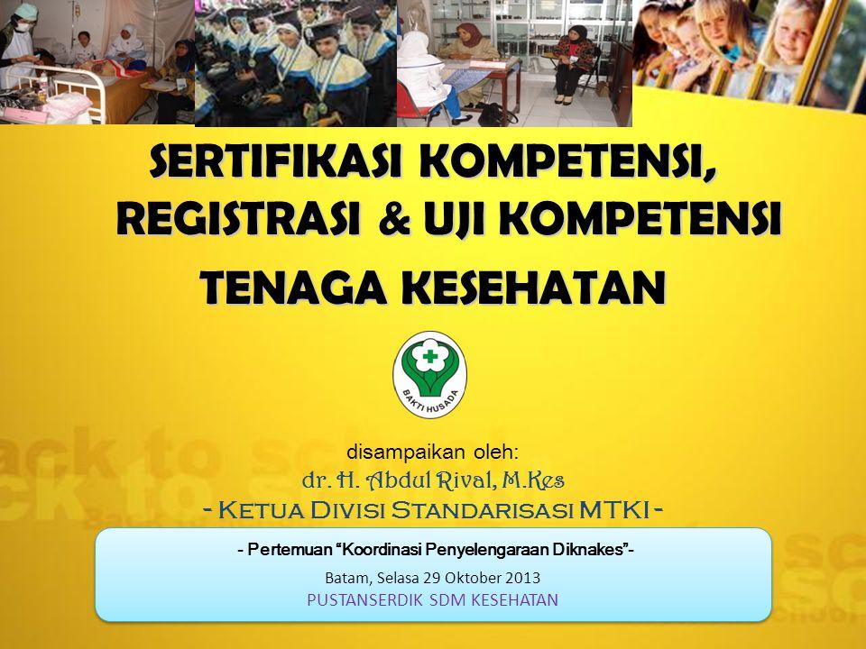 SERTIFIKASI KOMPETENSI, REGISTRASI & UJI KOMPETENSI TENAGA KESEHATAN disampaikan oleh: dr. H. Abdul Rival, M.Kes - Ketua Divisi Standarisasi MTKI - -