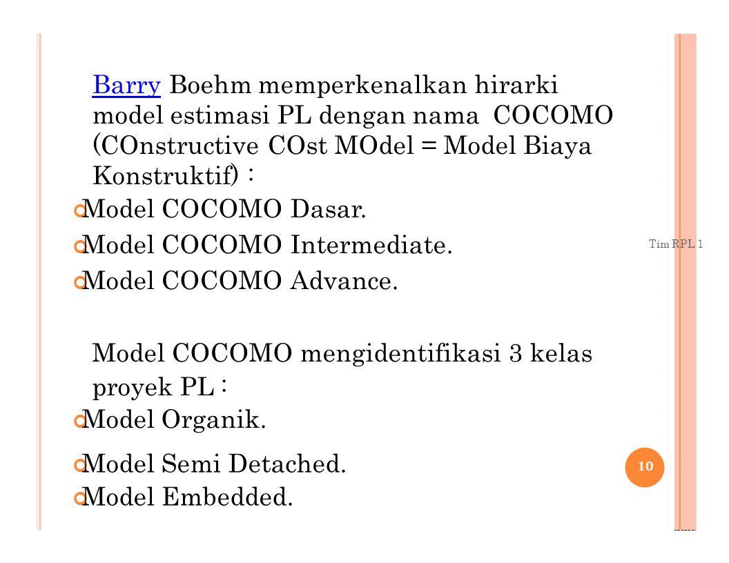 Tim RPL 1 Barry Barry Boehm memperkenalkan hirarki model estimasi PL dengan nama COCOMO (COnstructive COst MOdel = Model Biaya Konstruktif) : Model CO