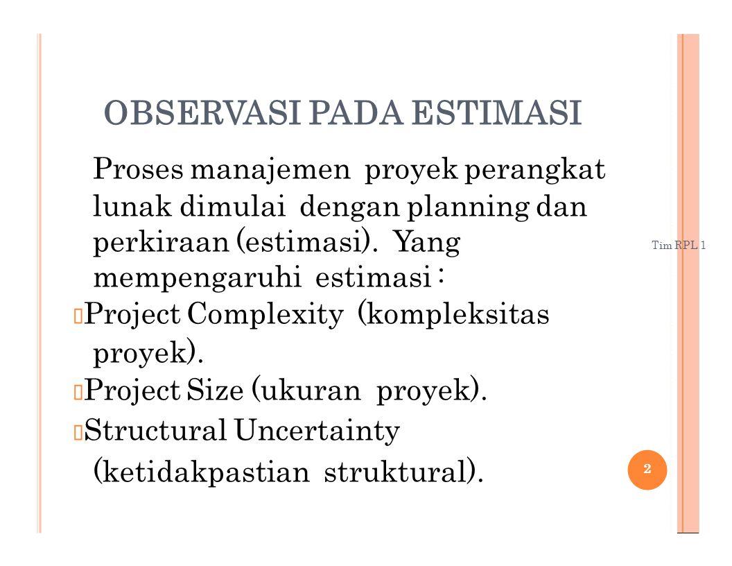 Tim RPL 1 OBSERVASI PADA ESTIMASI Proses manajemen proyek perangkat lunak dimulai dengan planning dan perkiraan (estimasi). Yang mempengaruhi estimasi