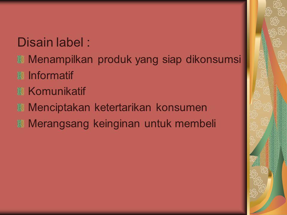 Disain label : Menampilkan produk yang siap dikonsumsi Informatif Komunikatif Menciptakan ketertarikan konsumen Merangsang keinginan untuk membeli