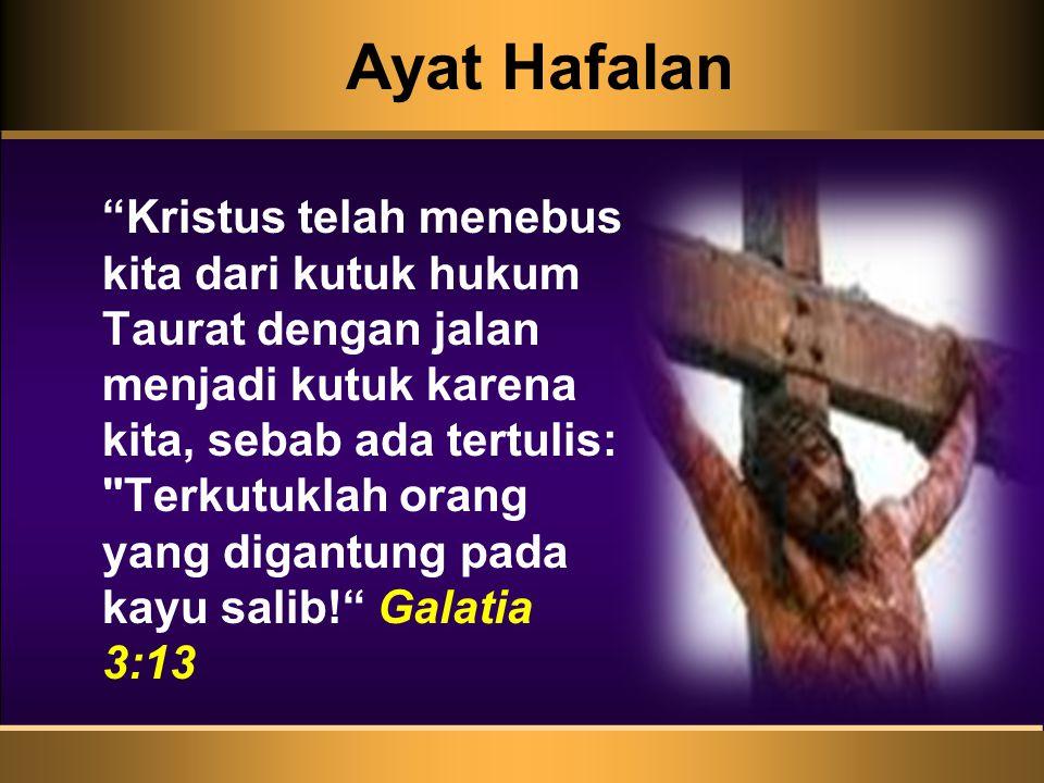 Ayat Hafalan Kristus telah menebus kita dari kutuk hukum Taurat dengan jalan menjadi kutuk karena kita, sebab ada tertulis: Terkutuklah orang yang digantung pada kayu salib! Galatia 3:13