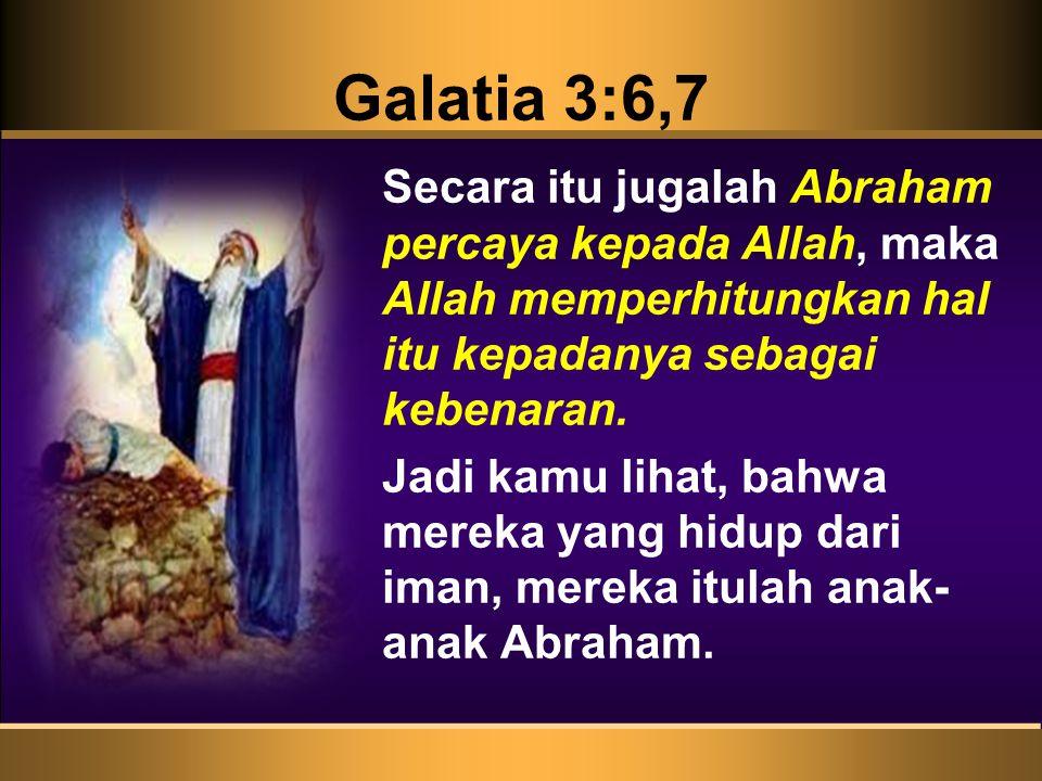 Galatia 3:6,7 Secara itu jugalah Abraham percaya kepada Allah, maka Allah memperhitungkan hal itu kepadanya sebagai kebenaran.