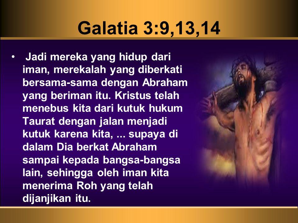 Galatia 3:9,13,14 • Jadi mereka yang hidup dari iman, merekalah yang diberkati bersama-sama dengan Abraham yang beriman itu.