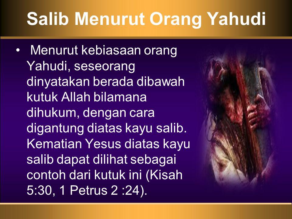 Salib Menurut Orang Yahudi • Menurut kebiasaan orang Yahudi, seseorang dinyatakan berada dibawah kutuk Allah bilamana dihukum, dengan cara digantung diatas kayu salib.