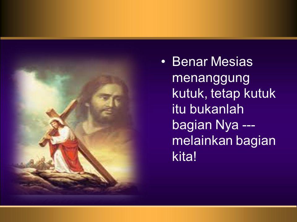 •Benar Mesias menanggung kutuk, tetap kutuk itu bukanlah bagian Nya --- melainkan bagian kita!