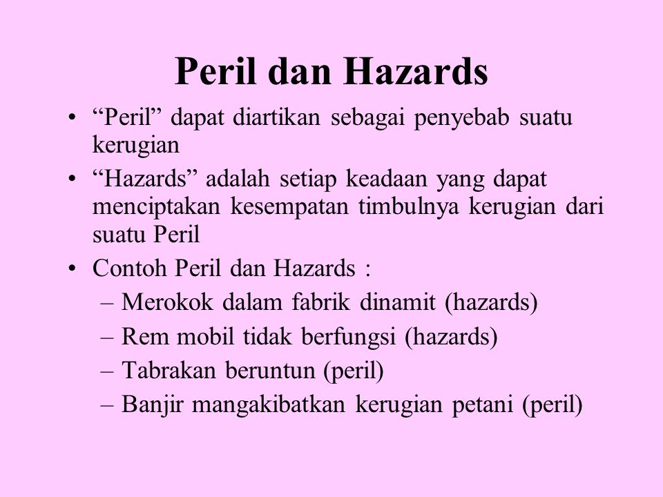"Peril dan Hazards •""Peril"" dapat diartikan sebagai penyebab suatu kerugian •""Hazards"" adalah setiap keadaan yang dapat menciptakan kesempatan timbulny"