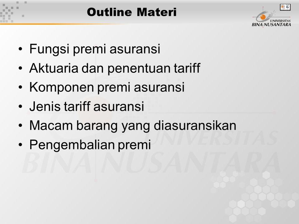 Outline Materi •Fungsi premi asuransi •Aktuaria dan penentuan tariff •Komponen premi asuransi •Jenis tariff asuransi •Macam barang yang diasuransikan