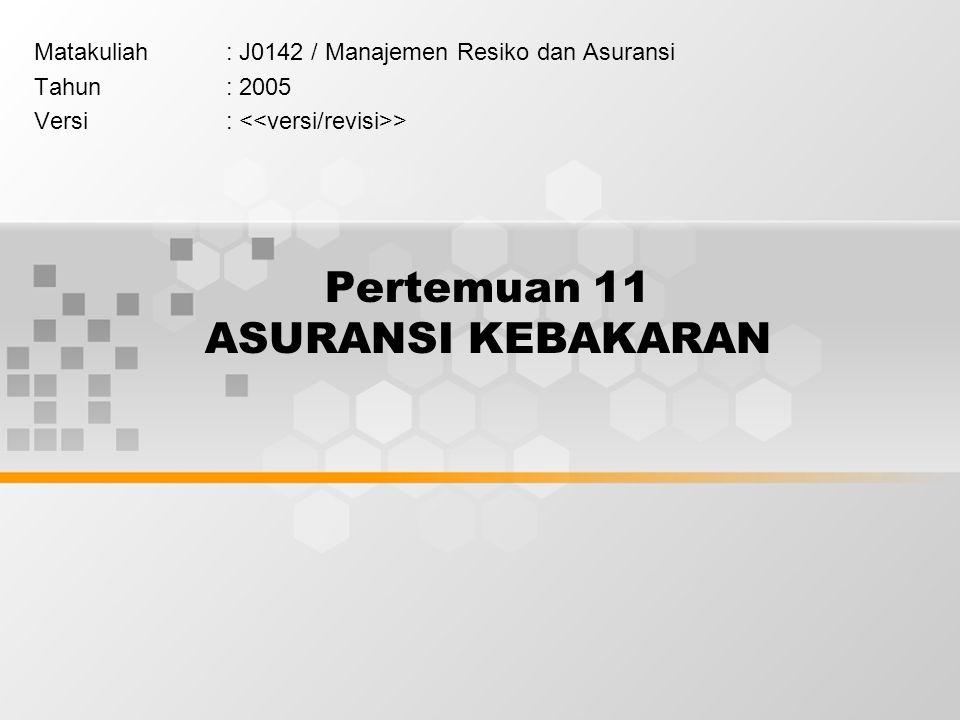 Pertemuan 11 ASURANSI KEBAKARAN Matakuliah: J0142 / Manajemen Resiko dan Asuransi Tahun: 2005 Versi: >