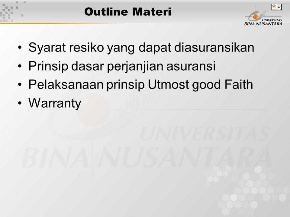 Outline Materi •Syarat resiko yang dapat diasuransikan •Prinsip dasar perjanjian asuransi •Pelaksanaan prinsip Utmost good Faith •Warranty