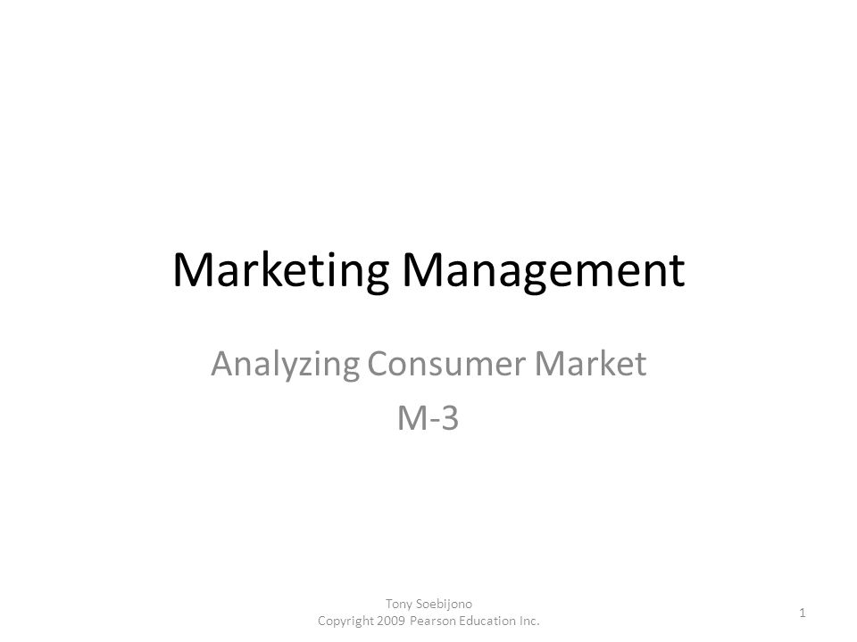 Marketing Management Analyzing Consumer Market M-3 1 Tony Soebijono Copyright 2009 Pearson Education Inc.