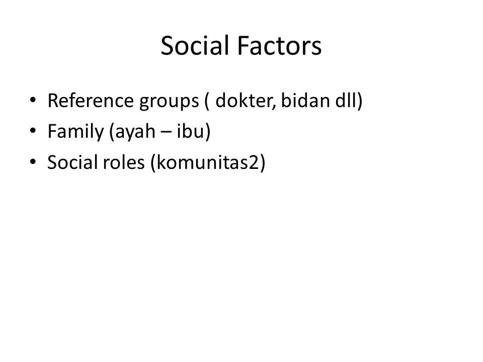 Social Factors • Reference groups ( dokter, bidan dll) • Family (ayah – ibu) • Social roles (komunitas2)