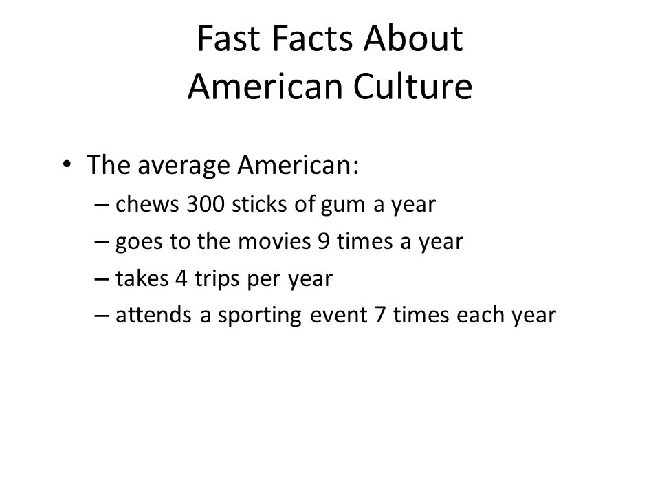 Fast Facts About American Culture • The average American: – chews 300 sticks of gum a year – goes to the movies 9 times a year – takes 4 trips per yea