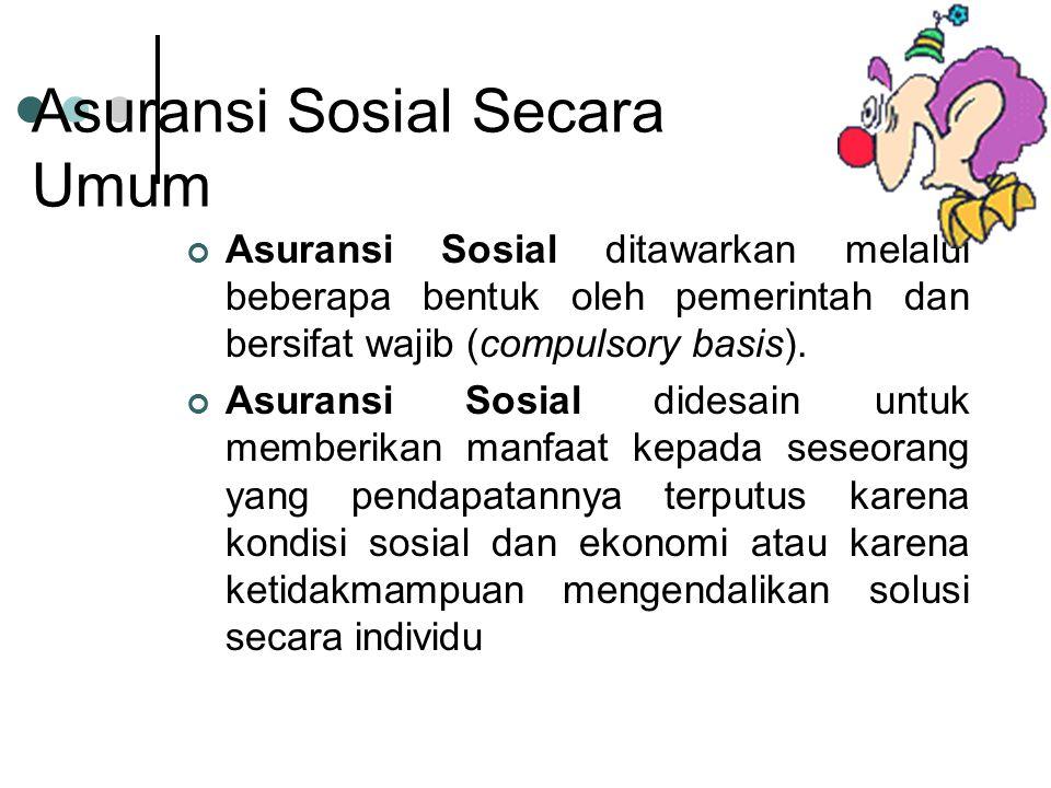 Asuransi Sosial Secara Umum Asuransi Sosial ditawarkan melalui beberapa bentuk oleh pemerintah dan bersifat wajib (compulsory basis).