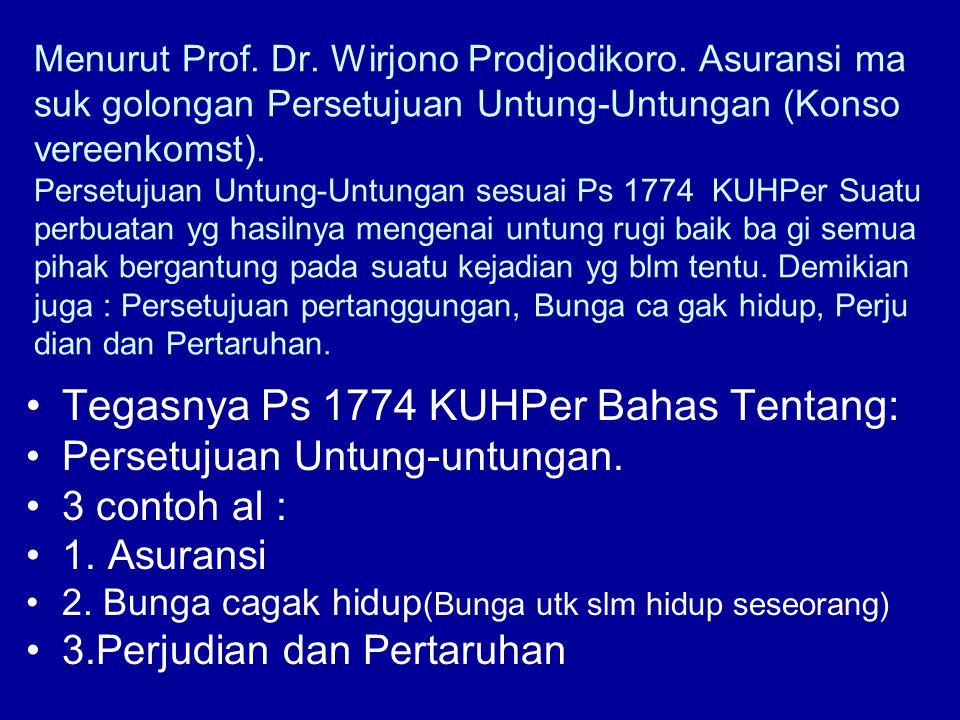Menurut Prof. Dr. Wirjono Prodjodikoro. Asuransi ma suk golongan Persetujuan Untung-Untungan (Konso vereenkomst). Persetujuan Untung-Untungan sesuai P