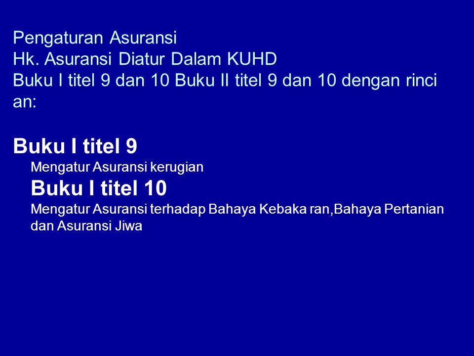 Pengaturan Asuransi Hk. Asuransi Diatur Dalam KUHD Buku I titel 9 dan 10 Buku II titel 9 dan 10 dengan rinci an: Buku I titel 9 Mengatur Asuransi keru