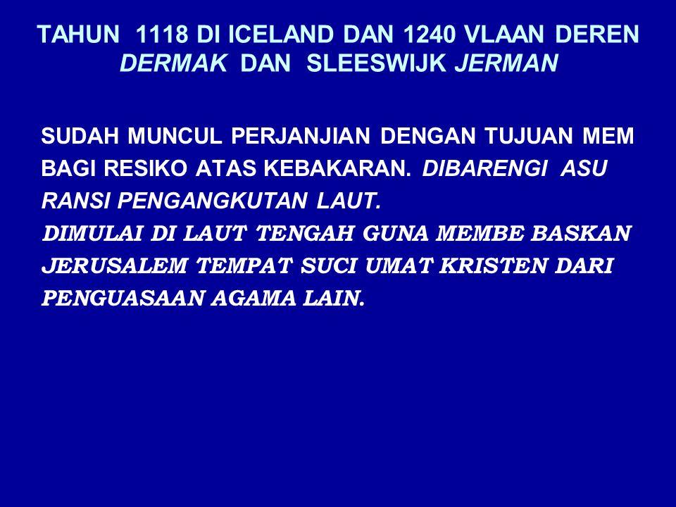 TAHUN 1118 DI ICELAND DAN 1240 VLAAN DEREN DERMAK DAN SLEESWIJK JERMAN SUDAH MUNCUL PERJANJIAN DENGAN TUJUAN MEM BAGI RESIKO ATAS KEBAKARAN. DIBARENGI
