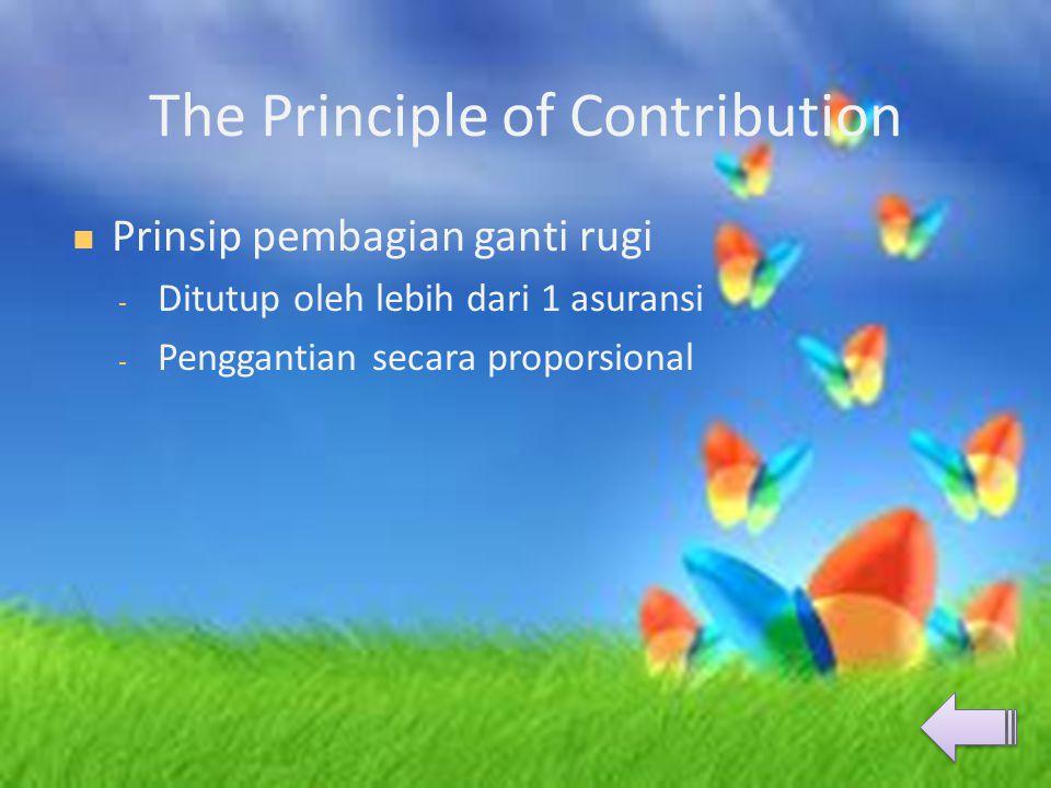 The Principle of Contribution  Prinsip pembagian ganti rugi - Ditutup oleh lebih dari 1 asuransi - Penggantian secara proporsional