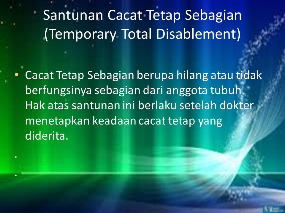 Santunan Cacat Tetap Sebagian (Temporary Total Disablement) • Cacat Tetap Sebagian berupa hilang atau tidak berfungsinya sebagian dari anggota tubuh.